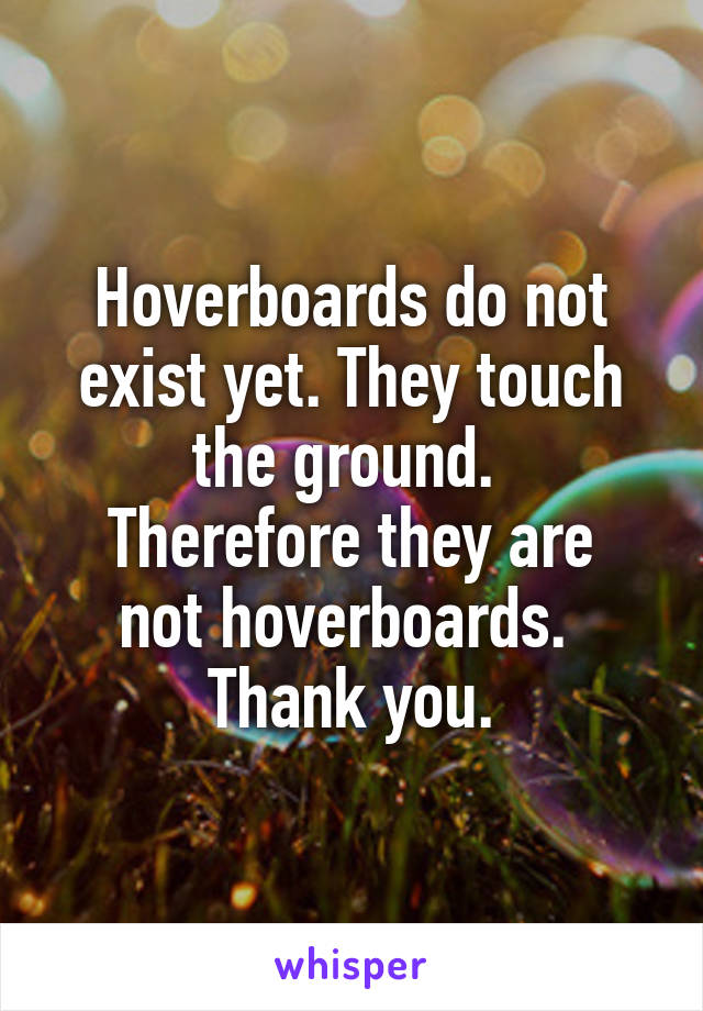 Hoverboards do not exist yet. They touch the ground.  Therefore they are not hoverboards.  Thank you.
