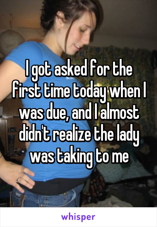 I got asked for the first time today when I was due, and I almost didn't realize the lady was taking to me