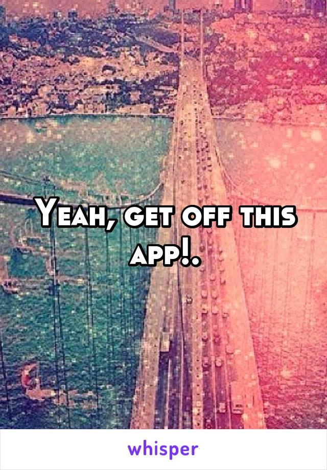 Yeah, get off this app!.