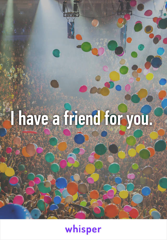 I have a friend for you.