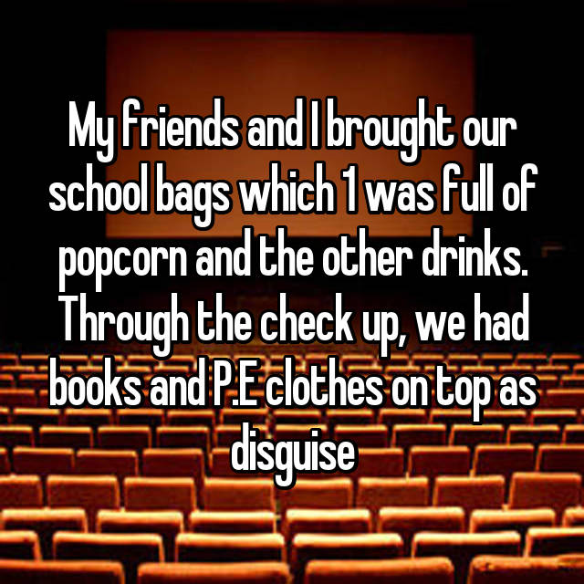 My friends and I brought our school bags which 1 was full of popcorn and the other drinks. Through the check up, we had books and P.E clothes on top as disguise