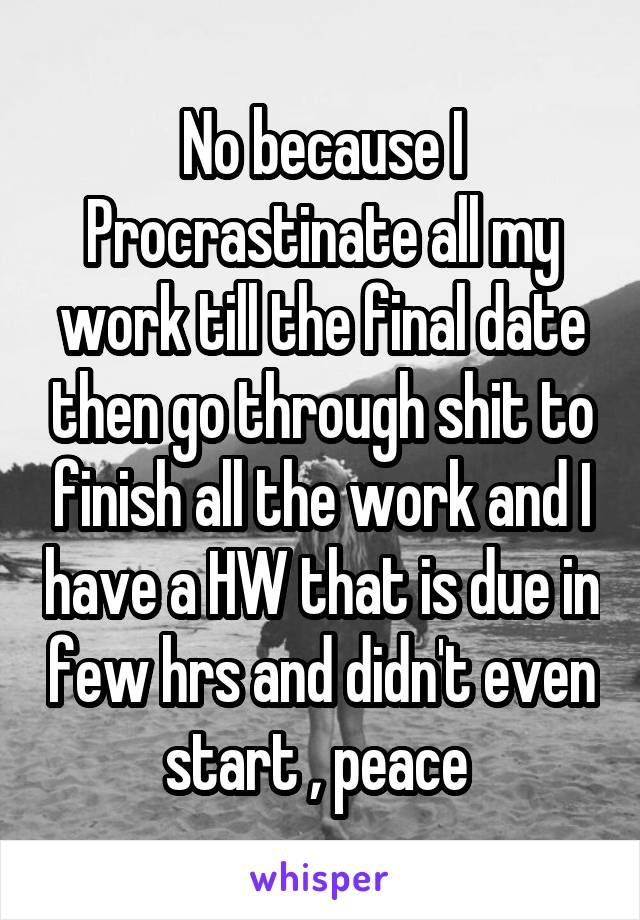 No because I Procrastinate all my work till the final date then go through shit to finish all the work and I have a HW that is due in few hrs and didn't even start , peace
