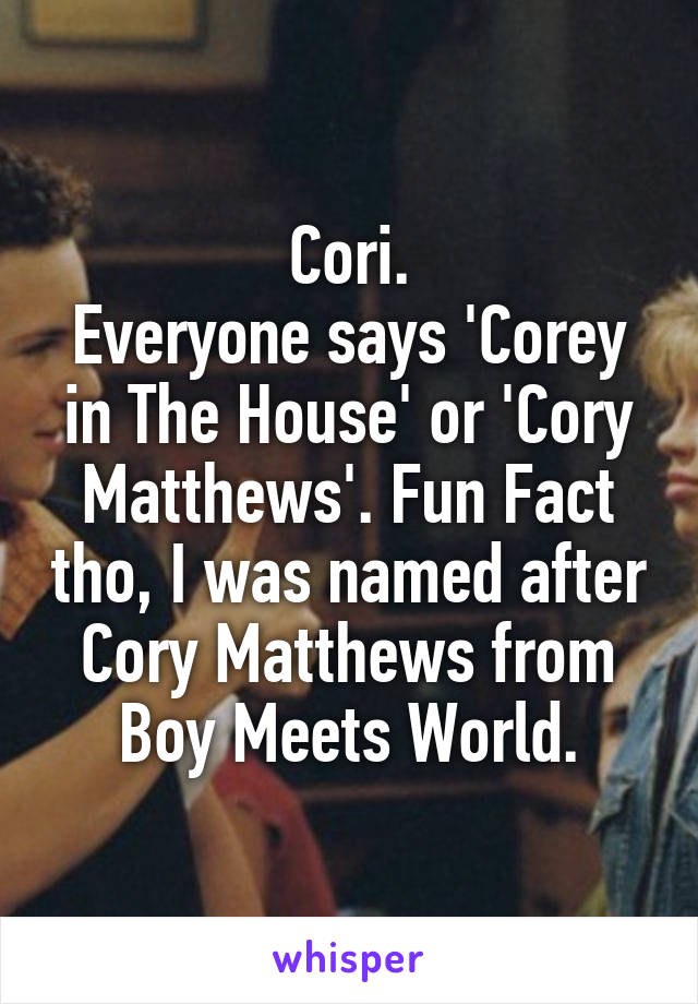 Cori. Everyone says 'Corey in The House' or 'Cory Matthews'. Fun Fact tho, I was named after Cory Matthews from Boy Meets World.