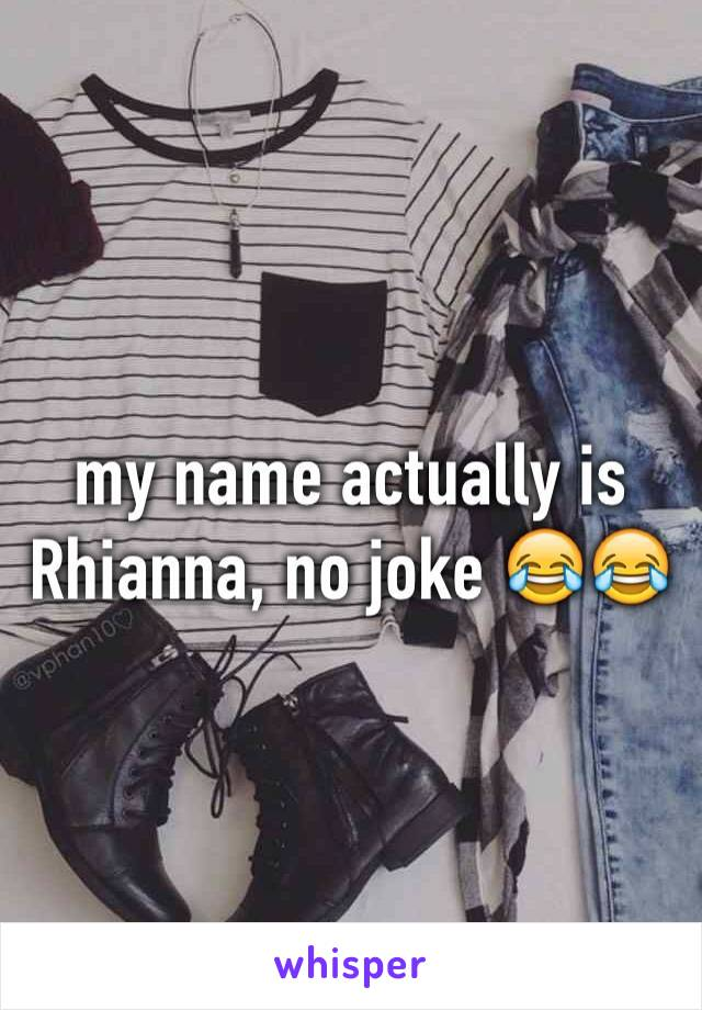 my name actually is Rhianna, no joke 😂😂