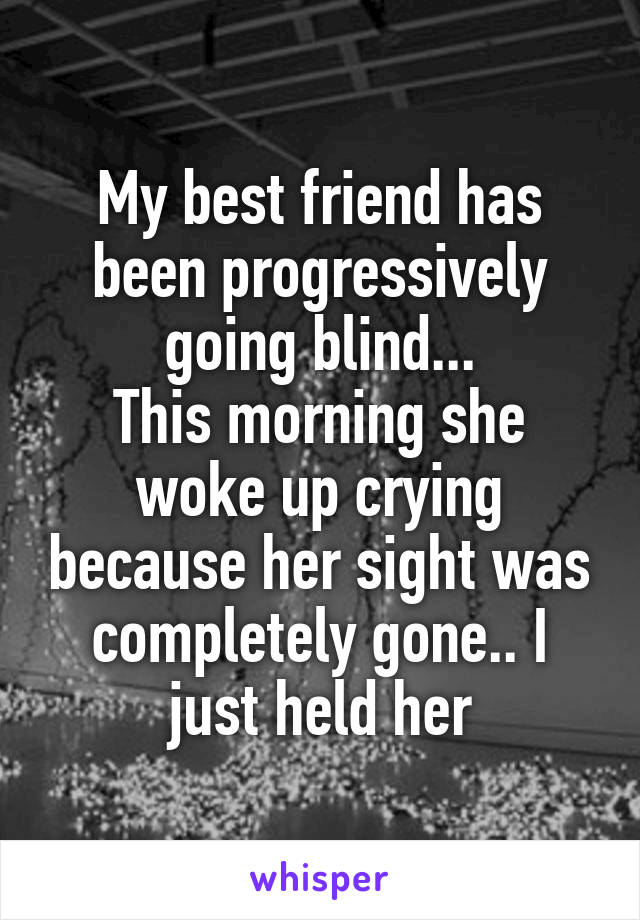 My best friend has been progressively going blind... This morning she woke up crying because her sight was completely gone.. I just held her