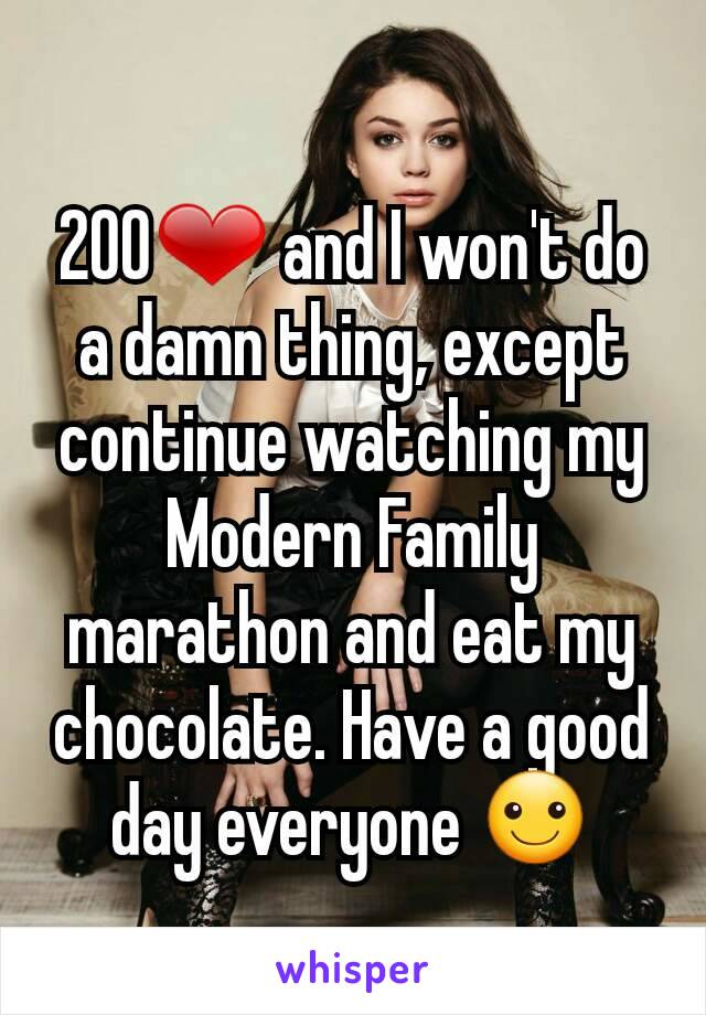 200❤ and I won't do a damn thing, except continue watching my Modern Family marathon and eat my chocolate. Have a good day everyone ☺