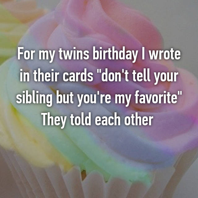 "For my twins birthday I wrote in their cards ""don't tell your sibling but you're my favorite"" They told each other  😐"