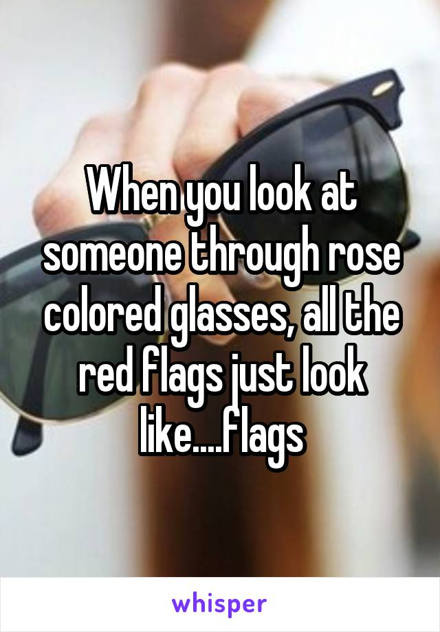 When you look at someone through rose colored glasses, all the red flags just look like....flags