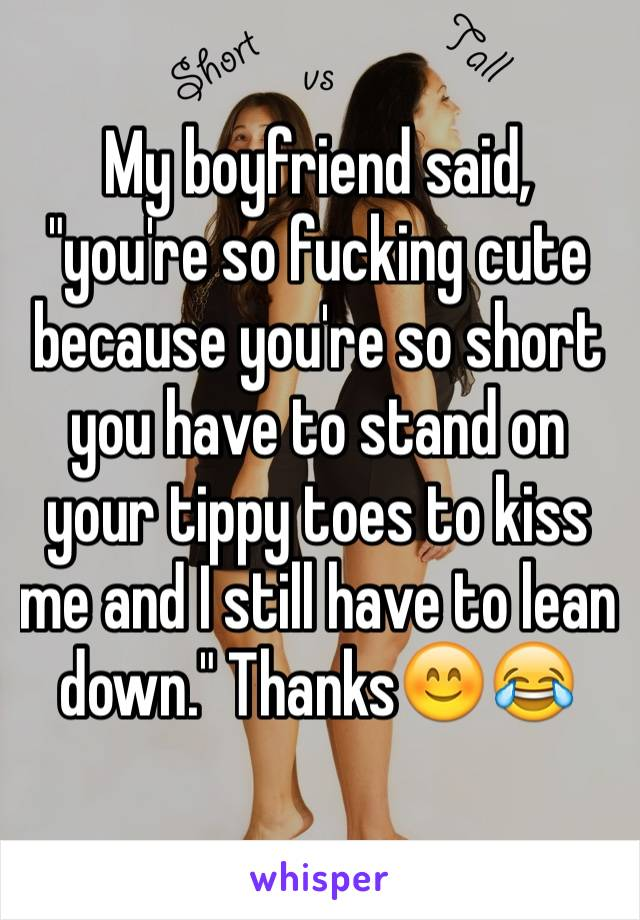 """My boyfriend said, """"you're so fucking cute because you're so short you have to stand on your tippy toes to kiss me and I still have to lean down."""" Thanks😊😂"""