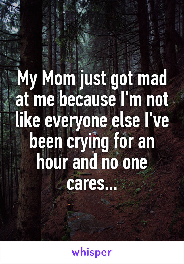 My Mom just got mad at me because I'm not like everyone else I've been crying for an hour and no one cares...