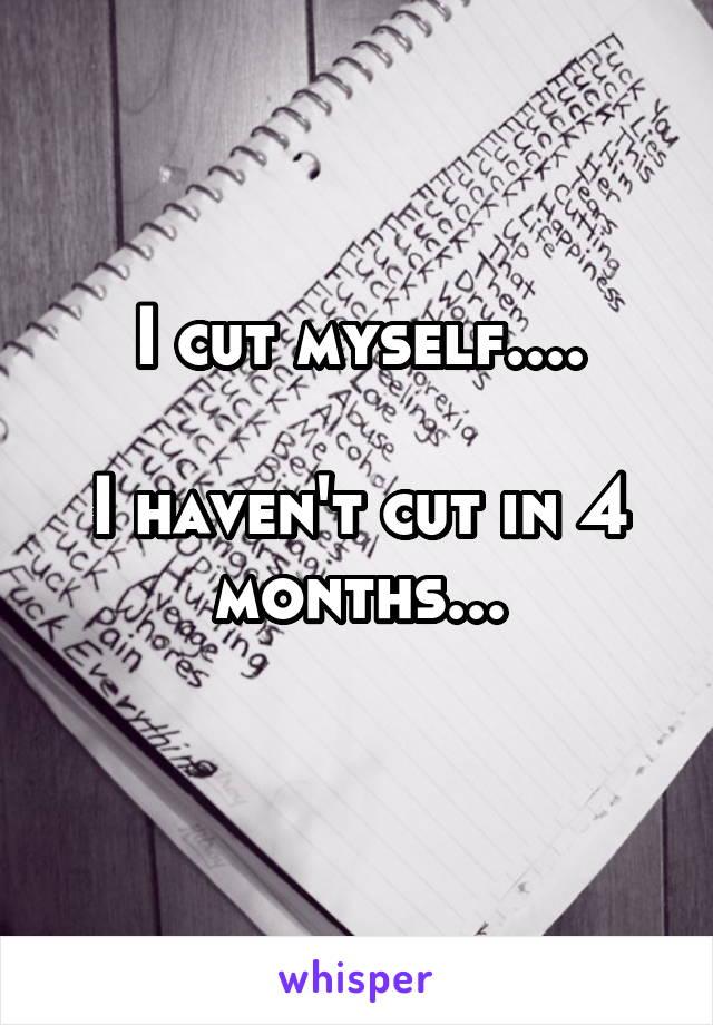 I cut myself....  I haven't cut in 4 months...