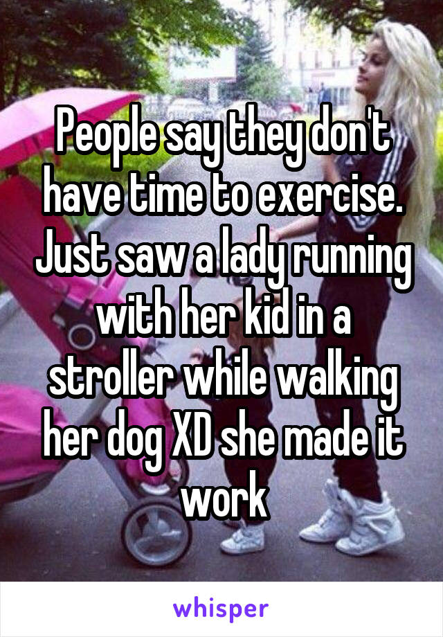 People say they don't have time to exercise. Just saw a lady running with her kid in a stroller while walking her dog XD she made it work