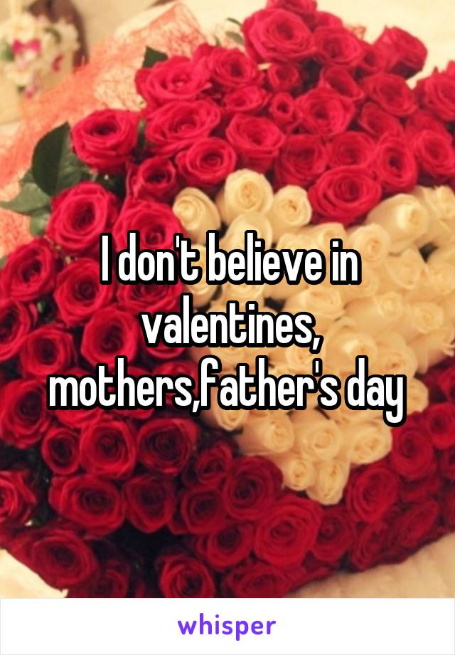 I don't believe in valentines, mothers,father's day