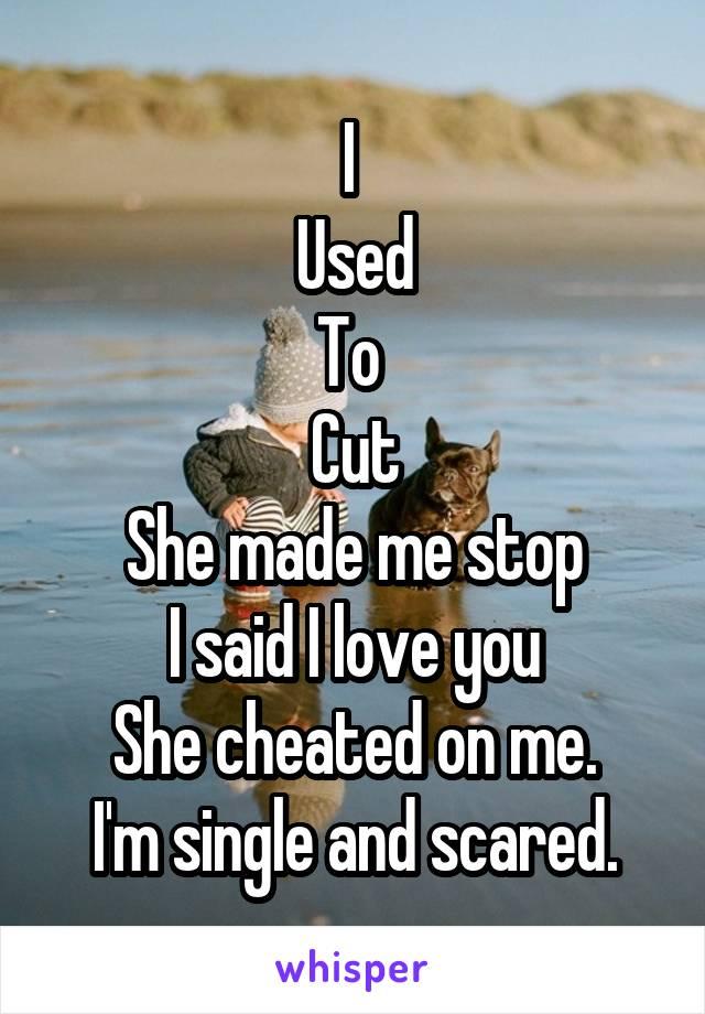 I  Used To  Cut She made me stop I said I love you She cheated on me. I'm single and scared.