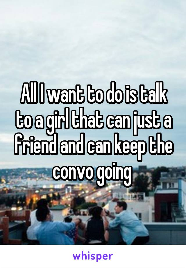 All I want to do is talk to a girl that can just a friend and can keep the convo going