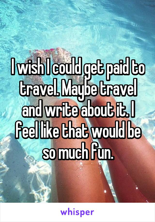 I wish I could get paid to travel. Maybe travel and write about it. I feel like that would be so much fun.