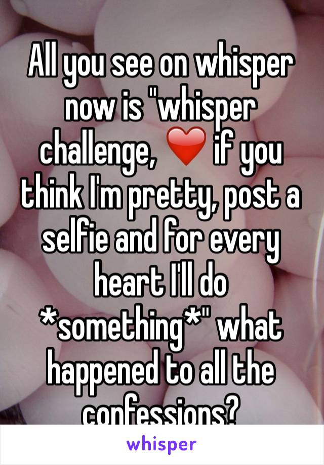 "All you see on whisper now is ""whisper challenge, ❤️ if you think I'm pretty, post a selfie and for every heart I'll do *something*"" what happened to all the confessions?"