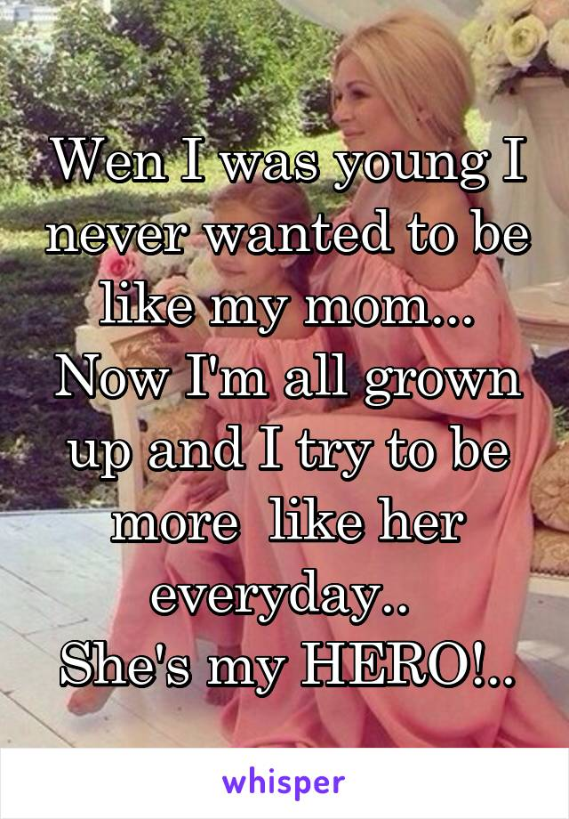 Wen I was young I never wanted to be like my mom... Now I'm all grown up and I try to be more  like her everyday..  She's my HERO!..