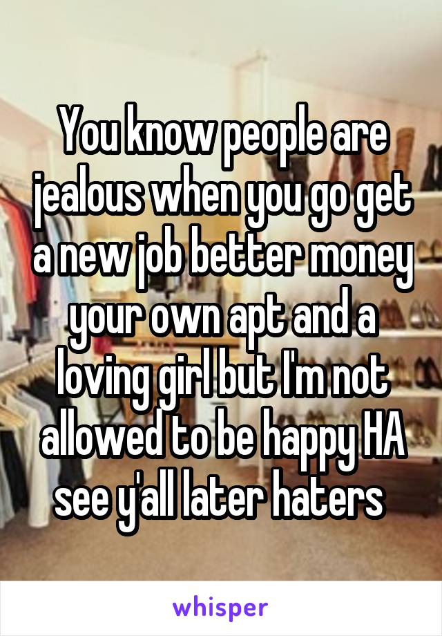 You know people are jealous when you go get a new job better money your own apt and a loving girl but I'm not allowed to be happy HA see y'all later haters