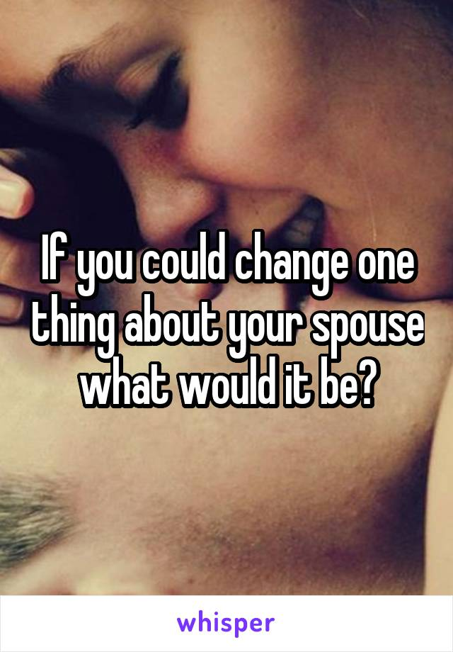 If you could change one thing about your spouse what would it be?