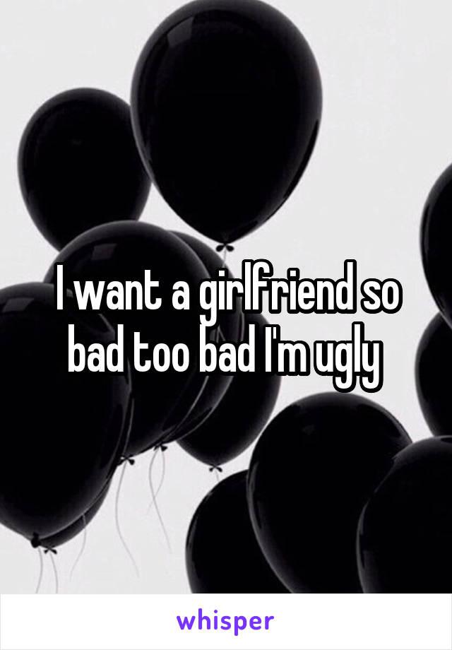 I want a girlfriend so bad too bad I'm ugly
