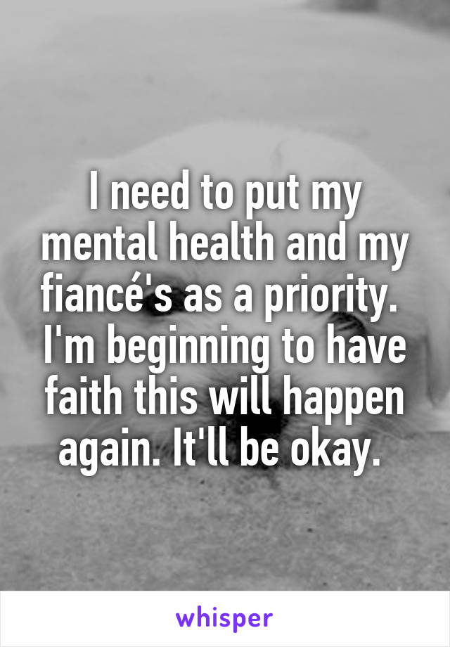 I need to put my mental health and my fiancé's as a priority.  I'm beginning to have faith this will happen again. It'll be okay.