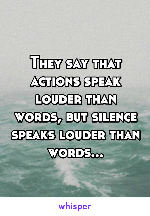 They say that actions speak louder than words, but silence speaks louder than words...