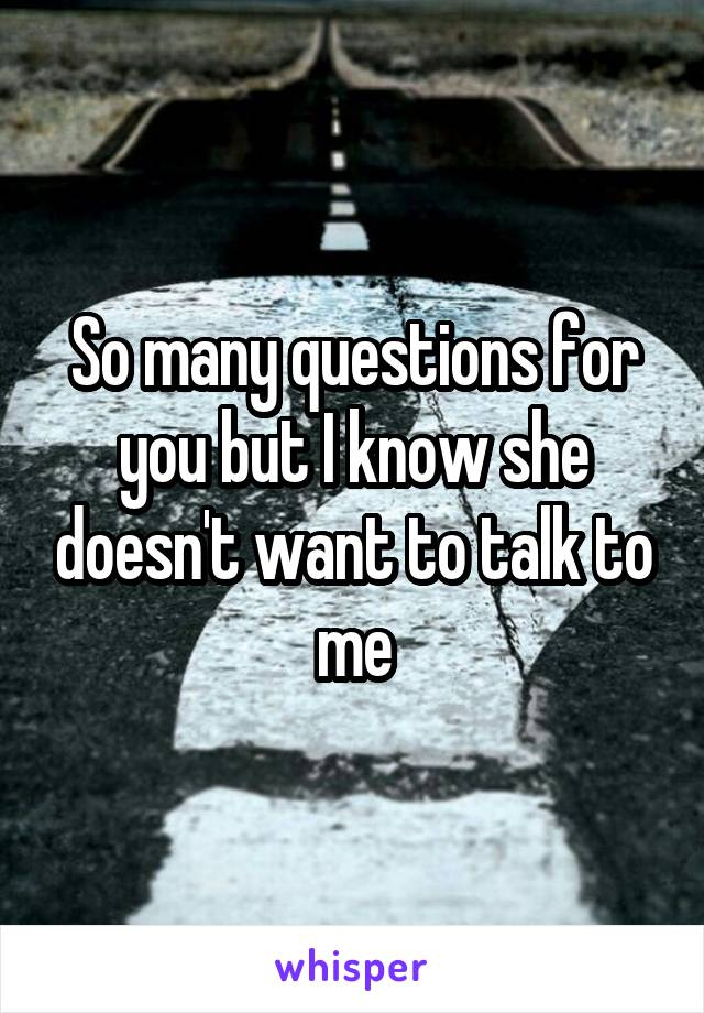 So many questions for you but I know she doesn't want to talk to me