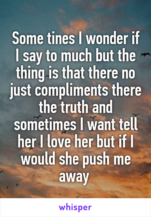 Some tines I wonder if I say to much but the thing is that there no just compliments there the truth and sometimes I want tell her I love her but if I would she push me away