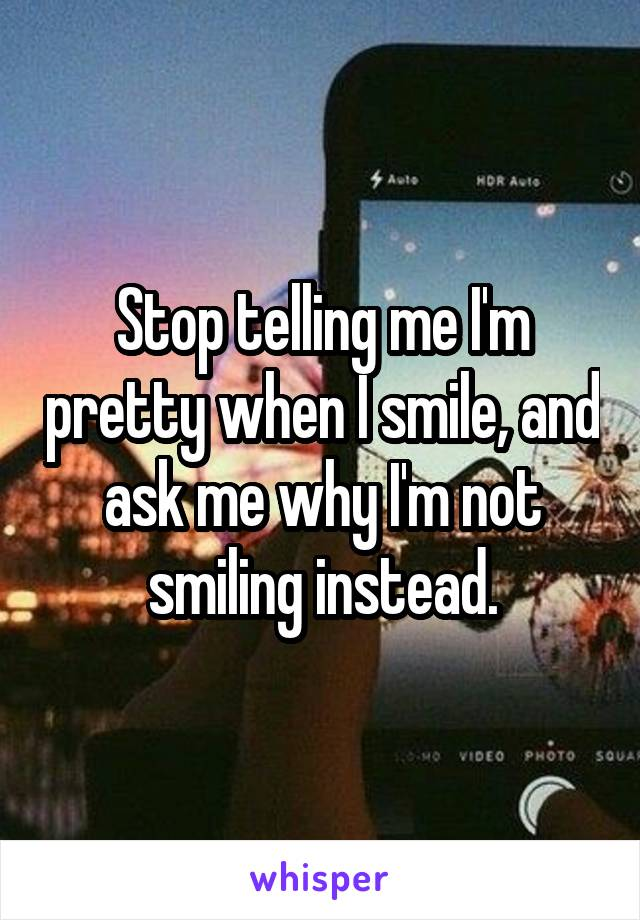 Stop telling me I'm pretty when I smile, and ask me why I'm not smiling instead.