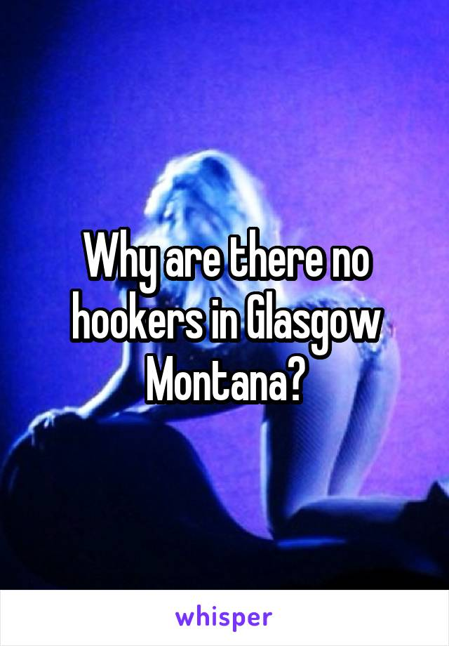Why are there no hookers in Glasgow Montana?