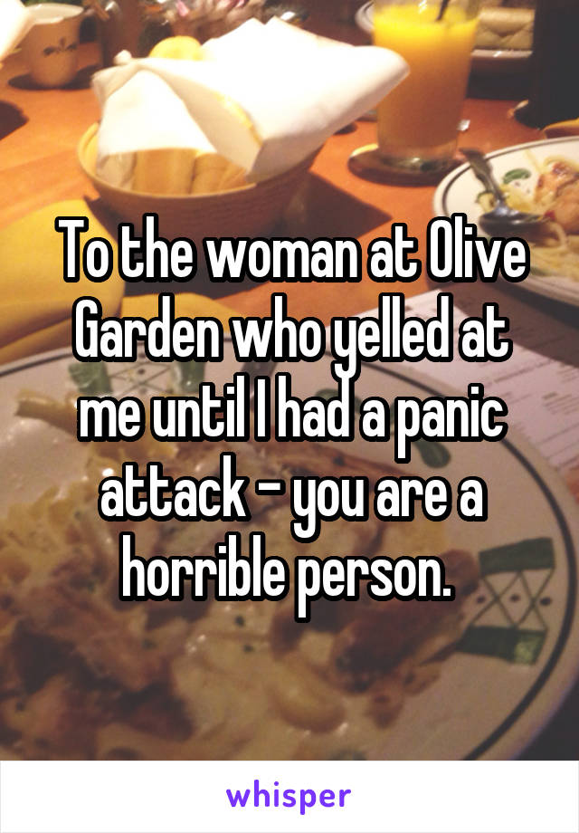 To the woman at Olive Garden who yelled at me until I had a panic attack - you are a horrible person.