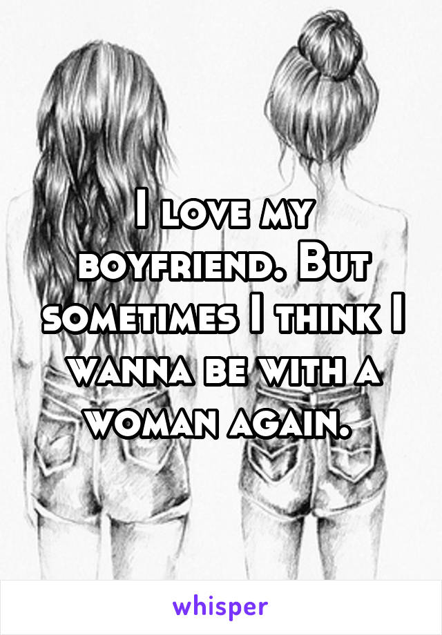 I love my boyfriend. But sometimes I think I wanna be with a woman again.