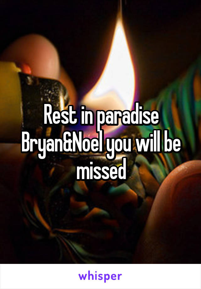 Rest in paradise Bryan&Noel you will be missed