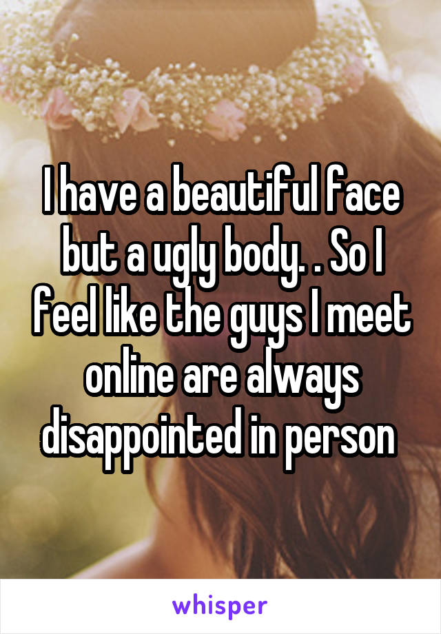 I have a beautiful face but a ugly body. . So I feel like the guys I meet online are always disappointed in person
