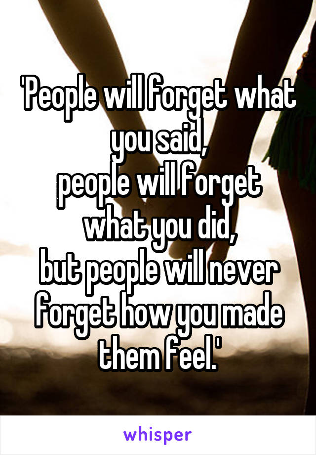 'People will forget what you said, people will forget what you did, but people will never forget how you made them feel.'