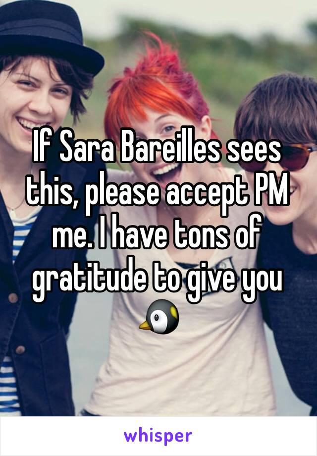 If Sara Bareilles sees this, please accept PM me. I have tons of gratitude to give you 🐧