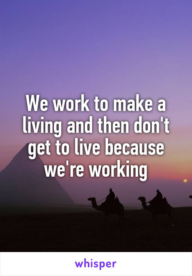 We work to make a living and then don't get to live because we're working