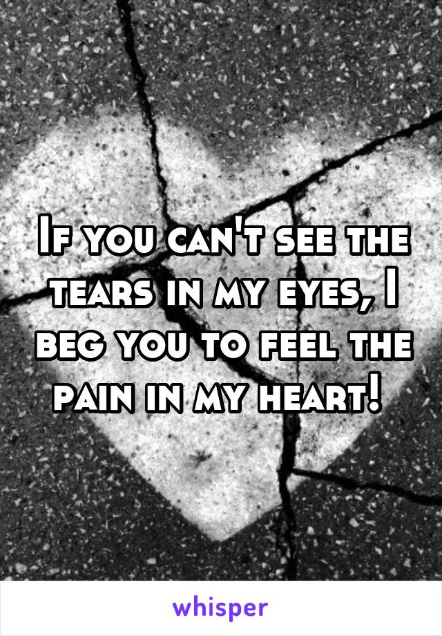 If you can't see the tears in my eyes, I beg you to feel the pain in my heart!