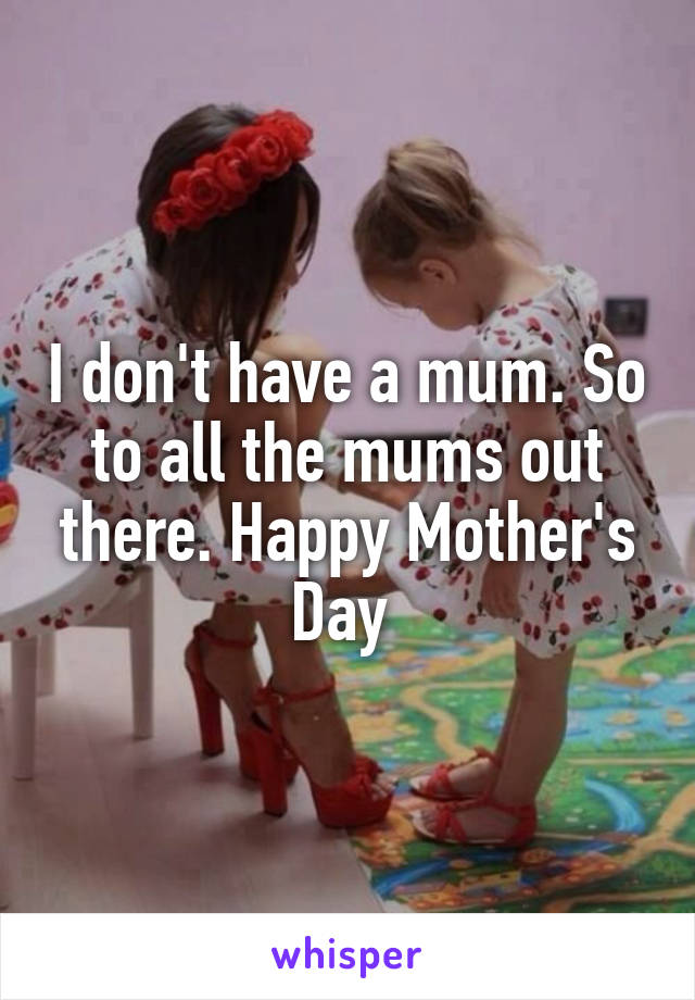 I don't have a mum. So to all the mums out there. Happy Mother's Day