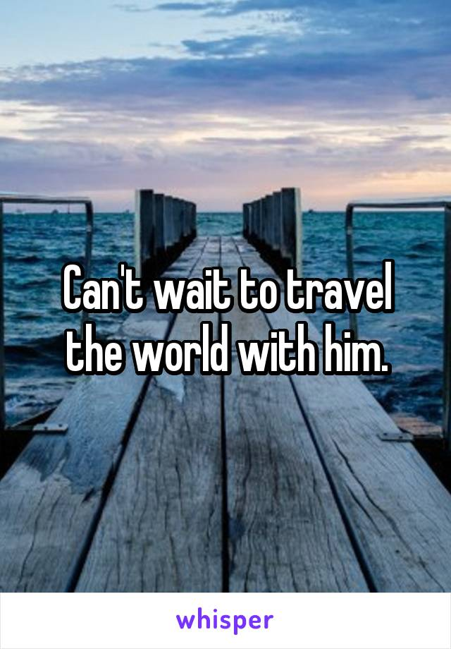 Can't wait to travel the world with him.