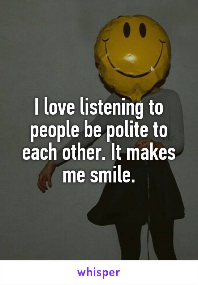 I love listening to people be polite to each other. It makes me smile.