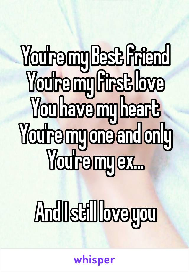 You're my Best friend You're my first love You have my heart You're my one and only You're my ex...  And I still love you