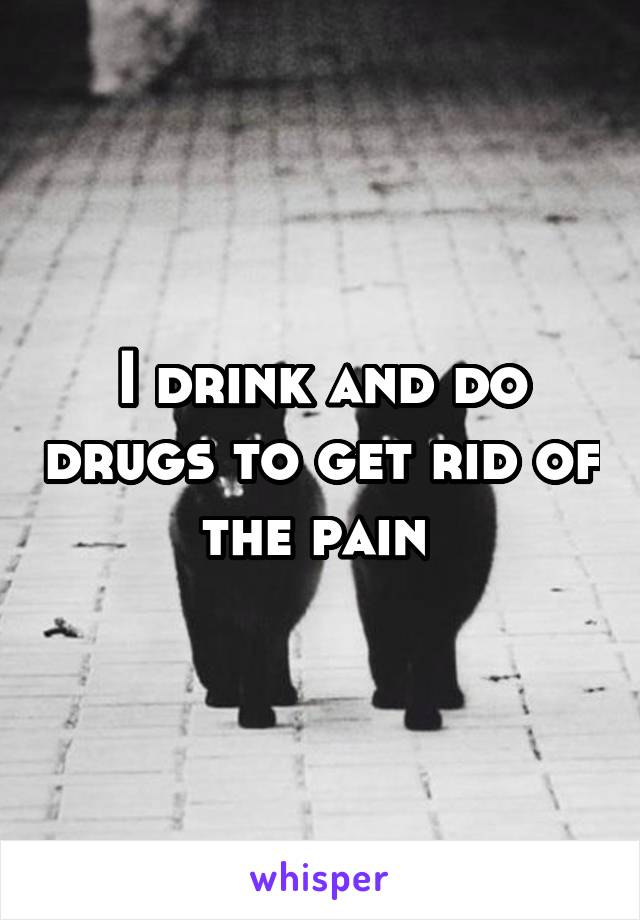 I drink and do drugs to get rid of the pain