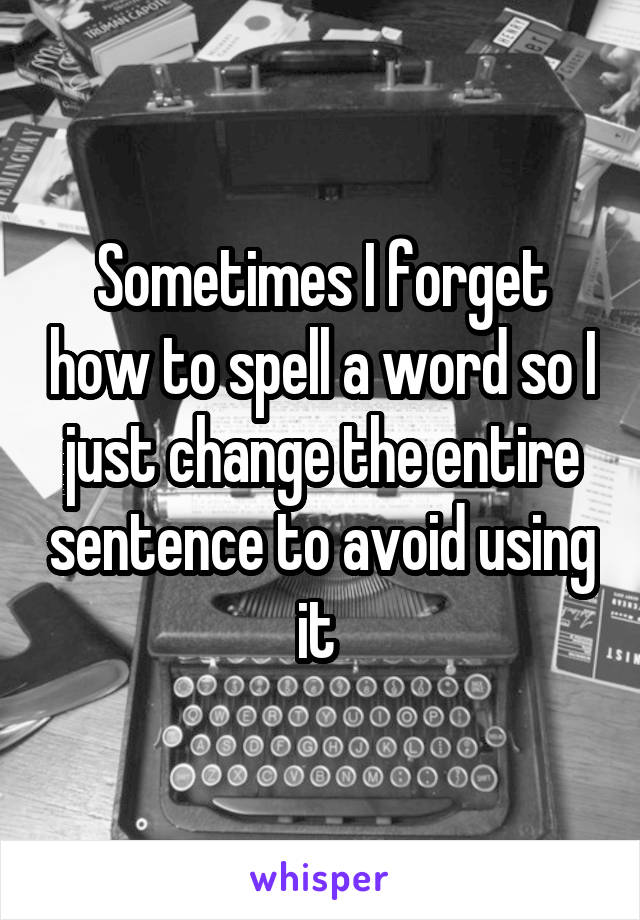 Sometimes I forget how to spell a word so I just change the entire sentence to avoid using it