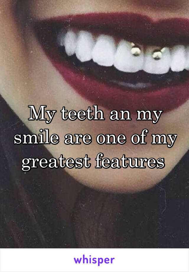 My teeth an my smile are one of my greatest features