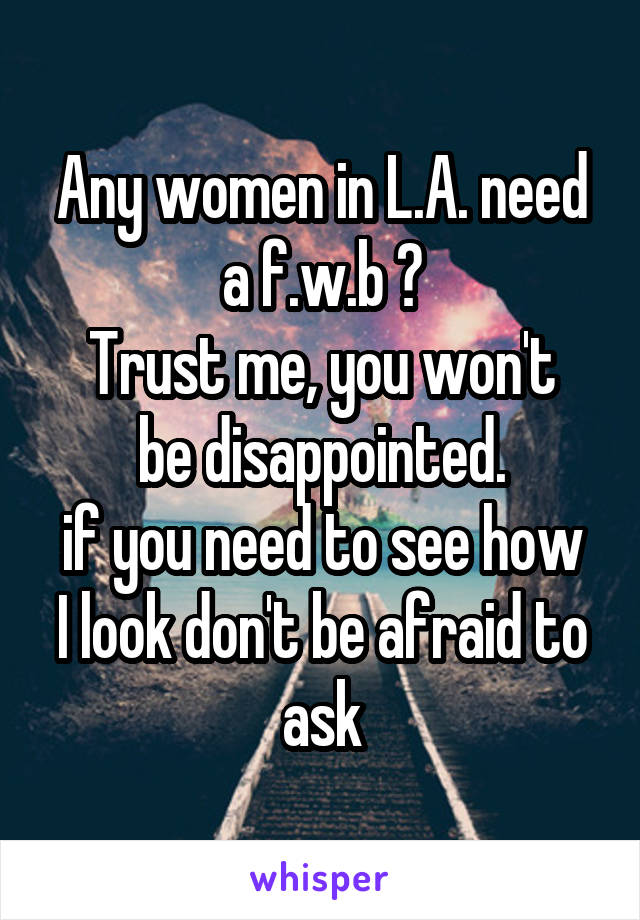 Any women in L.A. need a f.w.b ? Trust me, you won't be disappointed. if you need to see how I look don't be afraid to ask