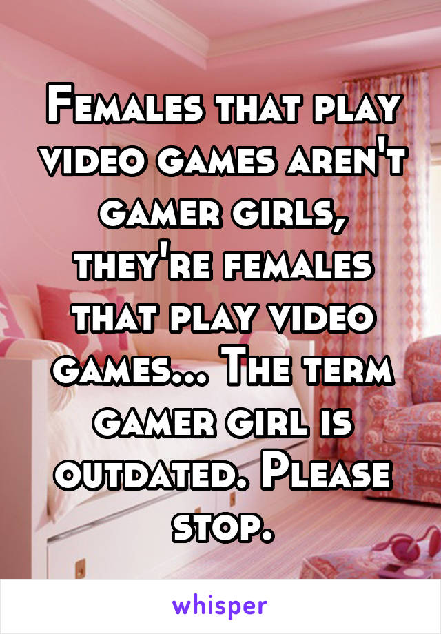 Females that play video games aren't gamer girls, they're females that play video games... The term gamer girl is outdated. Please stop.