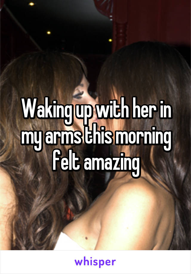 Waking up with her in my arms this morning felt amazing