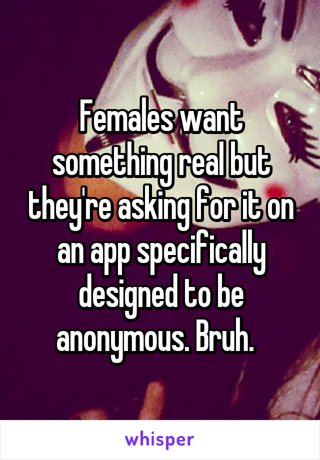 Females want something real but they're asking for it on an app specifically designed to be anonymous. Bruh.
